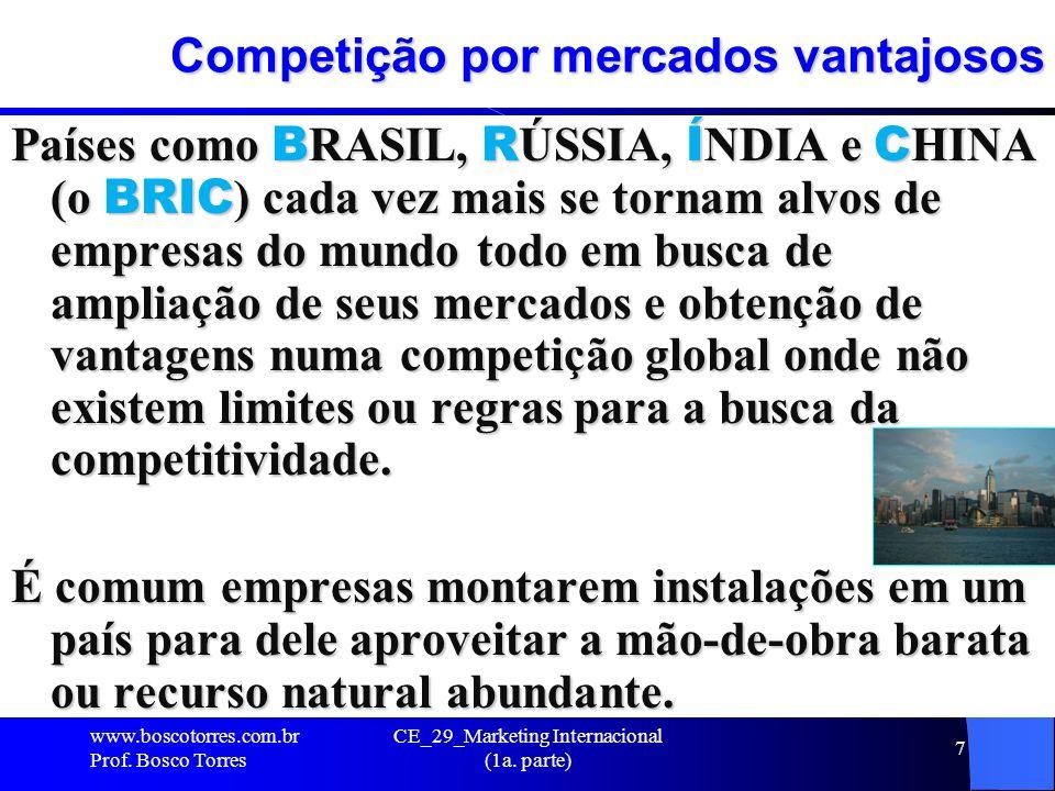 CE_29_Marketing Internacional (1a. parte) 7 Competição por mercados vantajosos Países como B RASIL, R ÚSSIA, Í NDIA e C HINA (o BRIC ) cada vez mais s