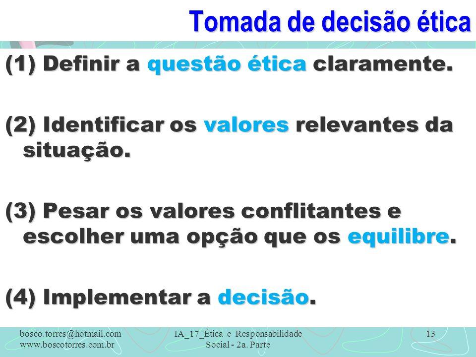 Tomada de decisão ética (1) Definir a questão ética claramente. (2) Identificar os valores relevantes da situação. (3) Pesar os valores conflitantes e