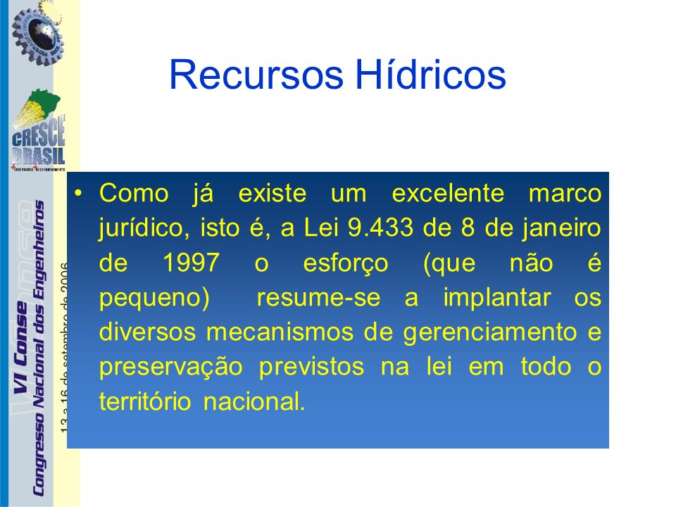 Recursos Hídricos Como já existe um excelente marco jurídico, isto é, a Lei 9.433 de 8 de janeiro de 1997 o esforço (que não é pequeno) resume-se a im