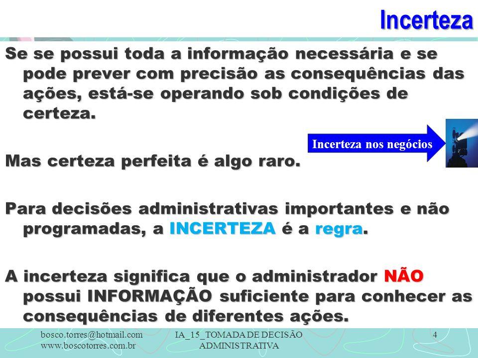 Incerteza Se se possui toda a informação necessária e se pode prever com precisão as consequências das ações, está-se operando sob condições de certeza.