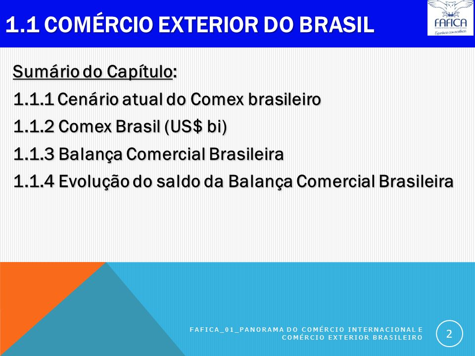1.1 COMÉRCIO EXTERIOR DO BRASIL Sumário do Capítulo: 1.1.1 Cenário atual do Comex brasileiro 1.1.2 Comex Brasil (US$ bi) 1.1.3 Balança Comercial Brasileira 1.1.4 Evolução do saldo da Balança Comercial Brasileira FAFICA_01_PANORAMA DO COMÉRCIO INTERNACIONAL E COMÉRCIO EXTERIOR BRASILEIRO 2