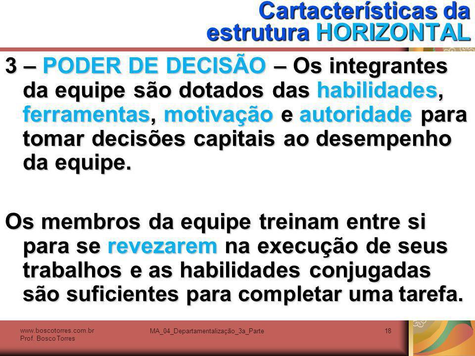 MA_04_Departamentalização_3a_Parte18 Cartacterísticas da estrutura HORIZONTAL 3 – PODER DE DECISÃO – Os integrantes da equipe são dotados das habilida
