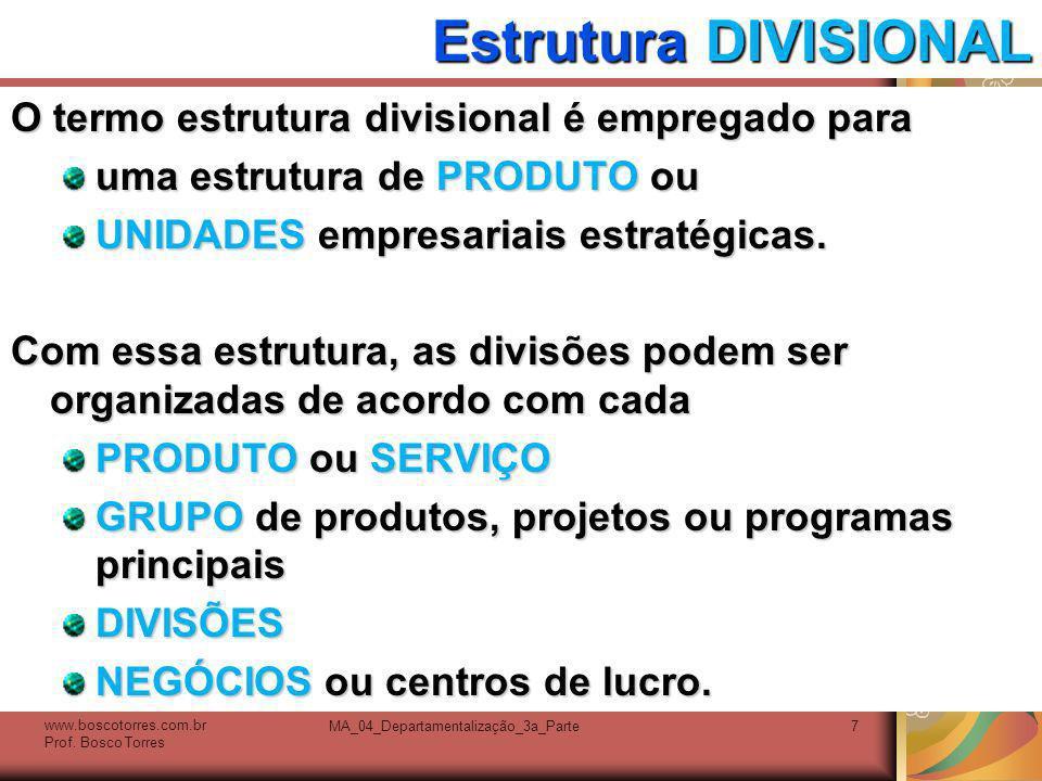 MA_04_Departamentalização_3a_Parte7 Estrutura DIVISIONAL O termo estrutura divisional é empregado para uma estrutura de PRODUTO ou UNIDADES empresaria