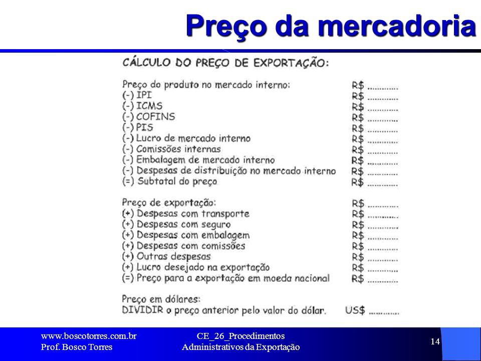 Preço da mercadoria. www.boscotorres.com.br Prof. Bosco Torres CE_26_Procedimentos Administrativos da Exportação 14