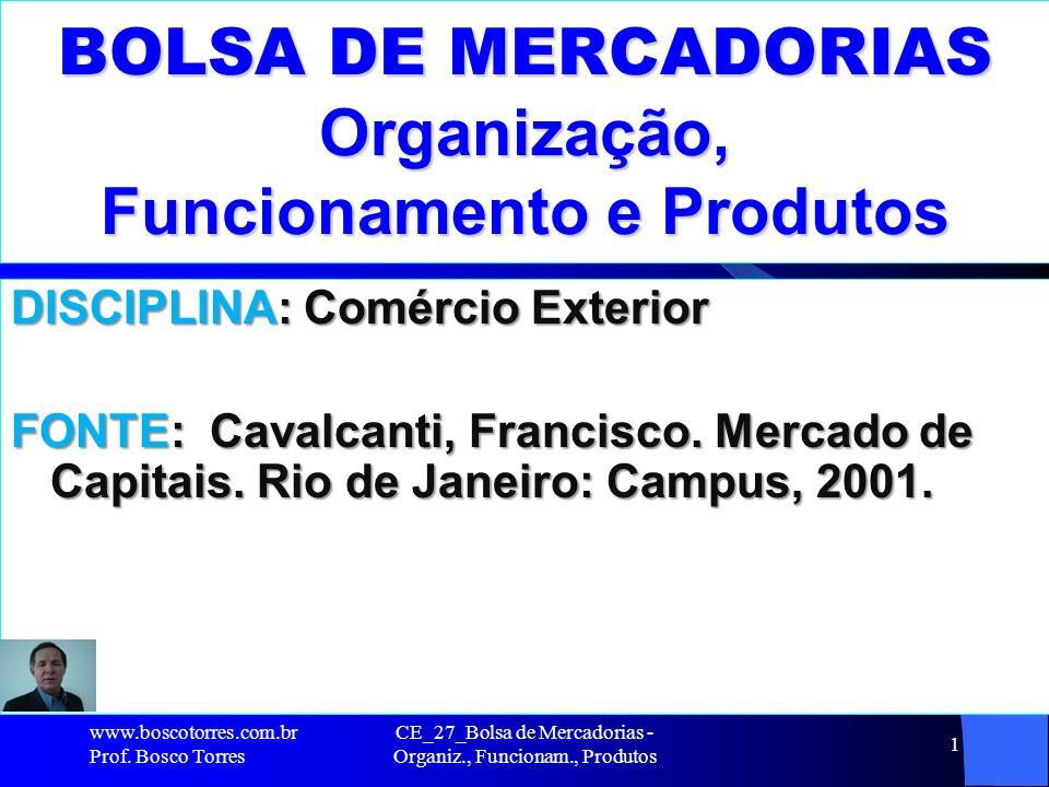 CE_27_Bolsa de Mercadorias - Organiz., Funcionam., Produtos 1 BOLSA DE MERCADORIAS Organização, Funcionamento e Produtos DISCIPLINA: Comércio Exterior