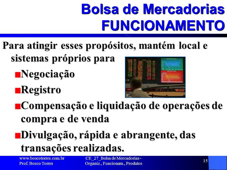 CE_27_Bolsa de Mercadorias - Organiz., Funcionam., Produtos 15 Bolsa de Mercadorias FUNCIONAMENTO Para atingir esses propósitos, mantém local e sistem