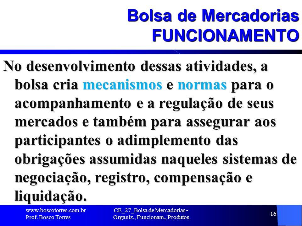 CE_27_Bolsa de Mercadorias - Organiz., Funcionam., Produtos 16 Bolsa de Mercadorias FUNCIONAMENTO No desenvolvimento dessas atividades, a bolsa cria m