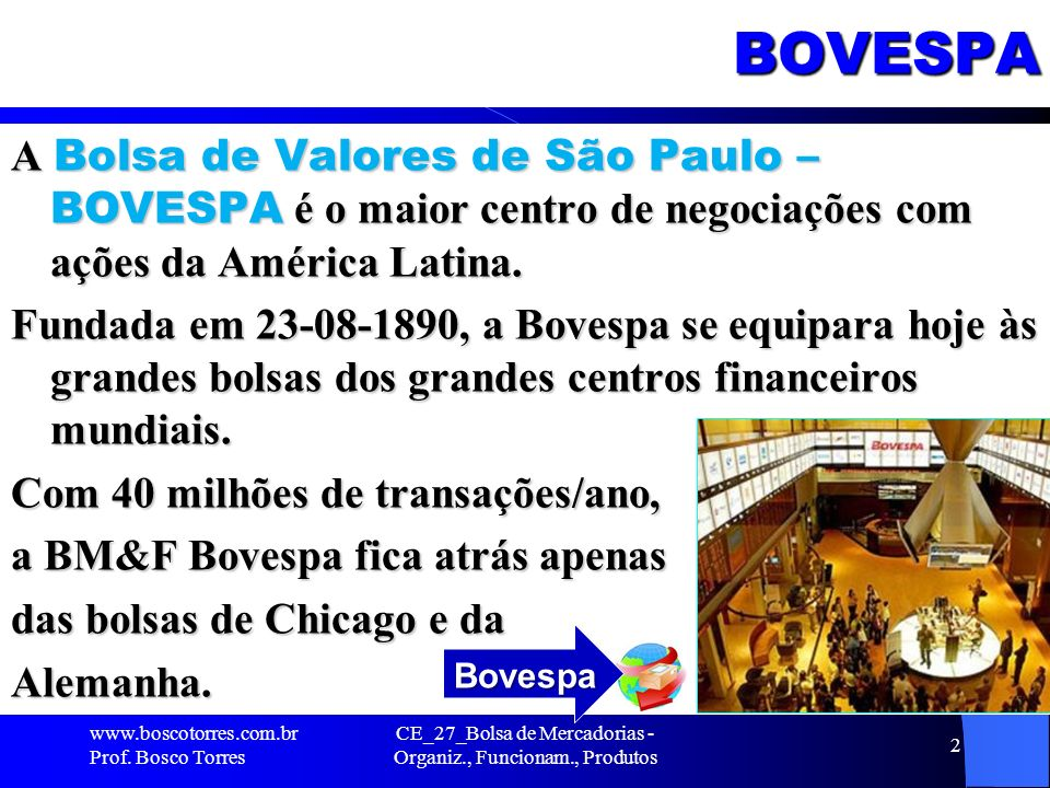 BOVESPA A Bolsa de Valores de São Paulo – BOVESPA é o maior centro de negociações com ações da América Latina. Fundada em 23-08-1890, a Bovespa se equ