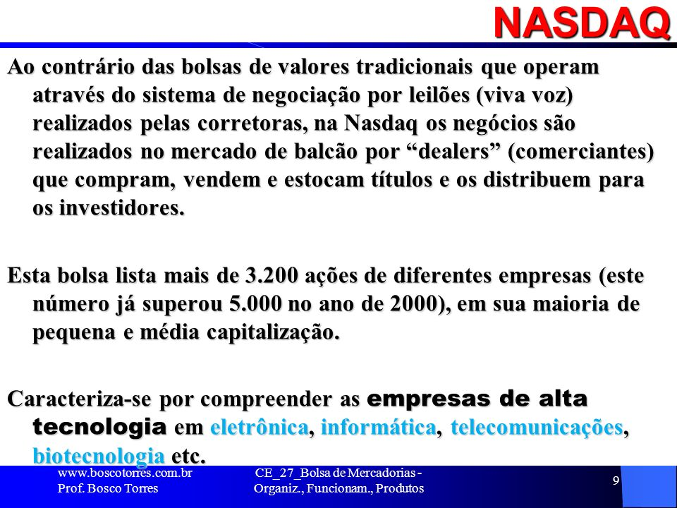 NASDAQ Ao contrário das bolsas de valores tradicionais que operam através do sistema de negociação por leilões (viva voz) realizados pelas corretoras,