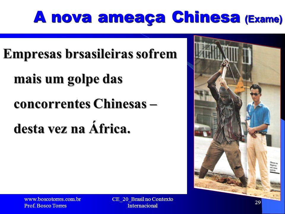 CE_20_Brasil no Contexto Internacional 29 A nova ameaça Chinesa (Exame) Empresas brsasileiras sofrem mais um golpe das concorrentes Chinesas – desta v