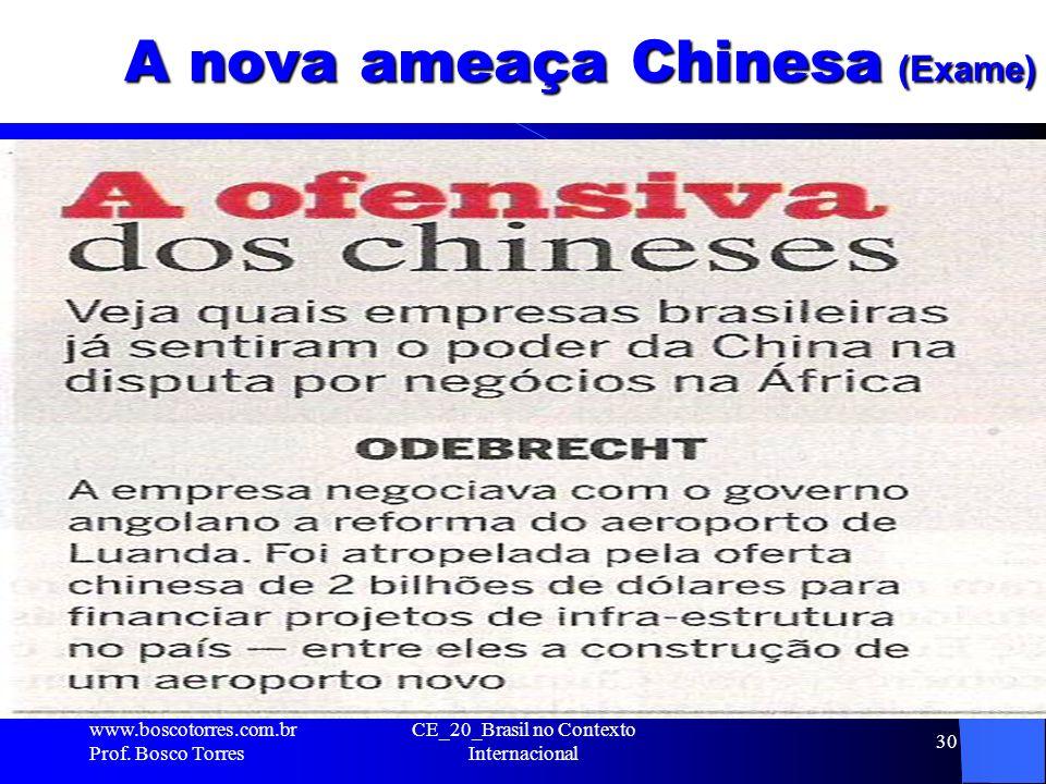 CE_20_Brasil no Contexto Internacional 30 A nova ameaça Chinesa (Exame). www.boscotorres.com.br Prof. Bosco Torres