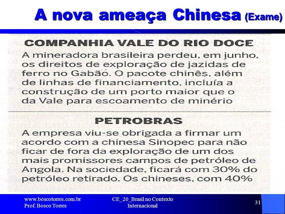 CE_20_Brasil no Contexto Internacional 31 A nova ameaça Chinesa (Exame). www.boscotorres.com.br Prof. Bosco Torres