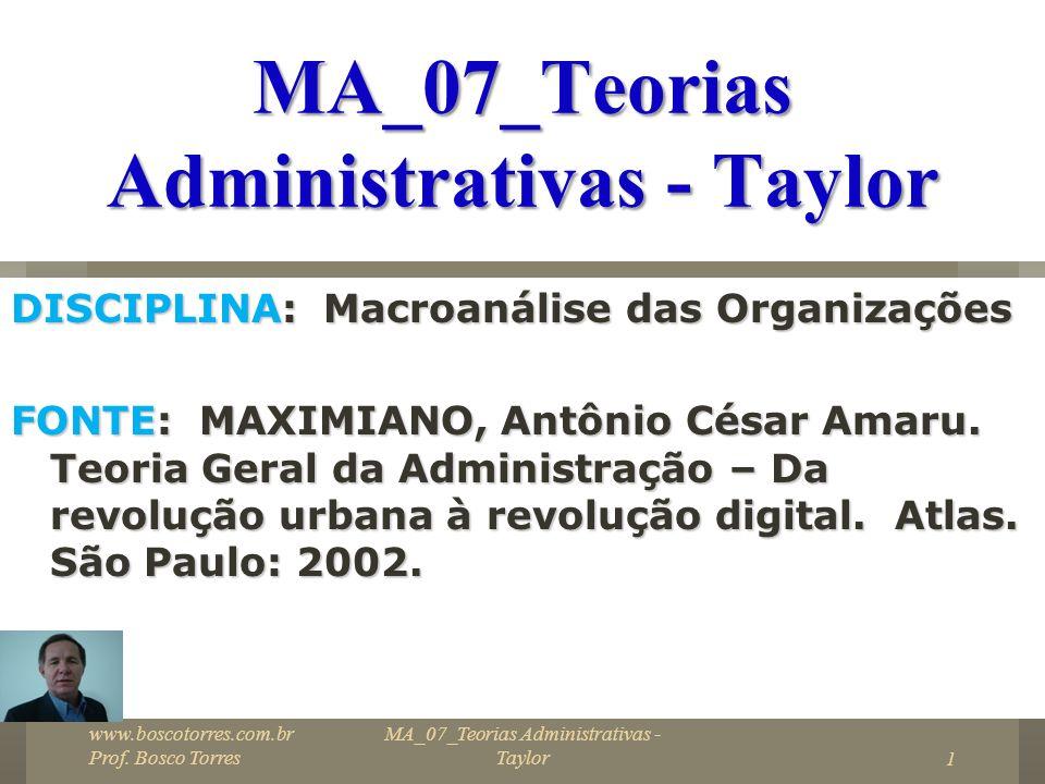 MA_07_Teorias Administrativas - Taylor32 Padronização e programação Taylor tratou ainda de outros aspectos: - Padronização de ferramentas e equipamentos; - Sequenciamento e programação de operações - Estudo de movimentos www.boscotorres.com.br Prof.