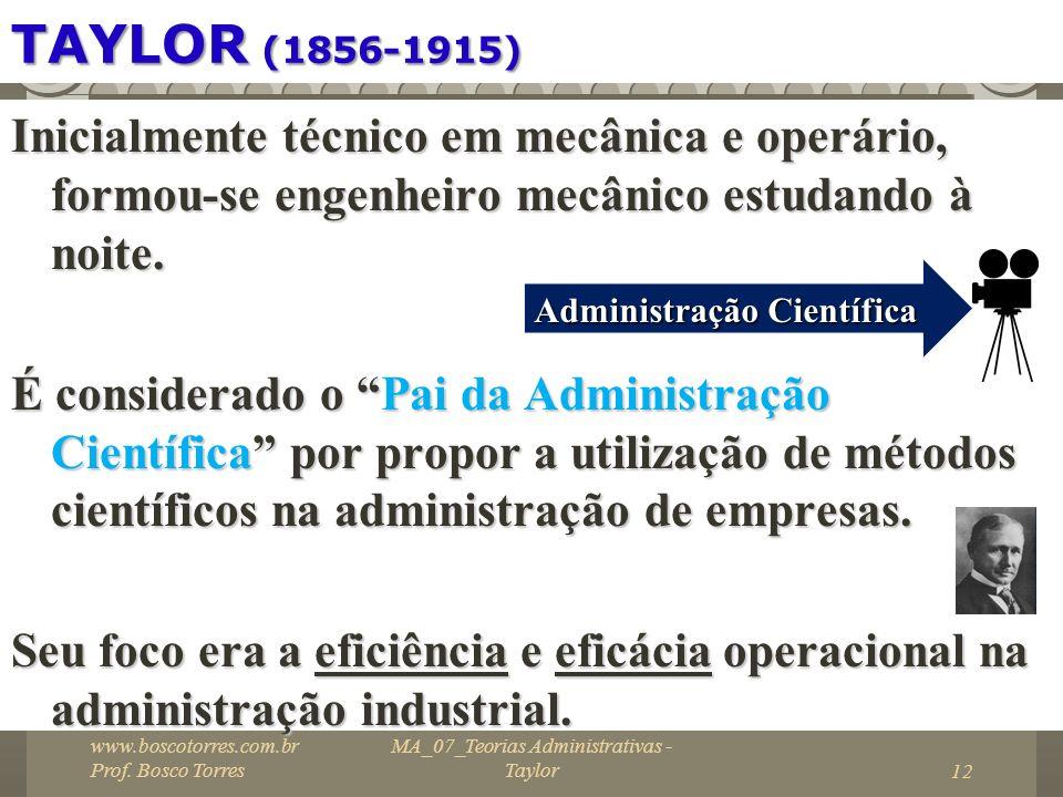 TAYLOR (1856-1915) Inicialmente técnico em mecânica e operário, formou-se engenheiro mecânico estudando à noite. É considerado o Pai da Administração