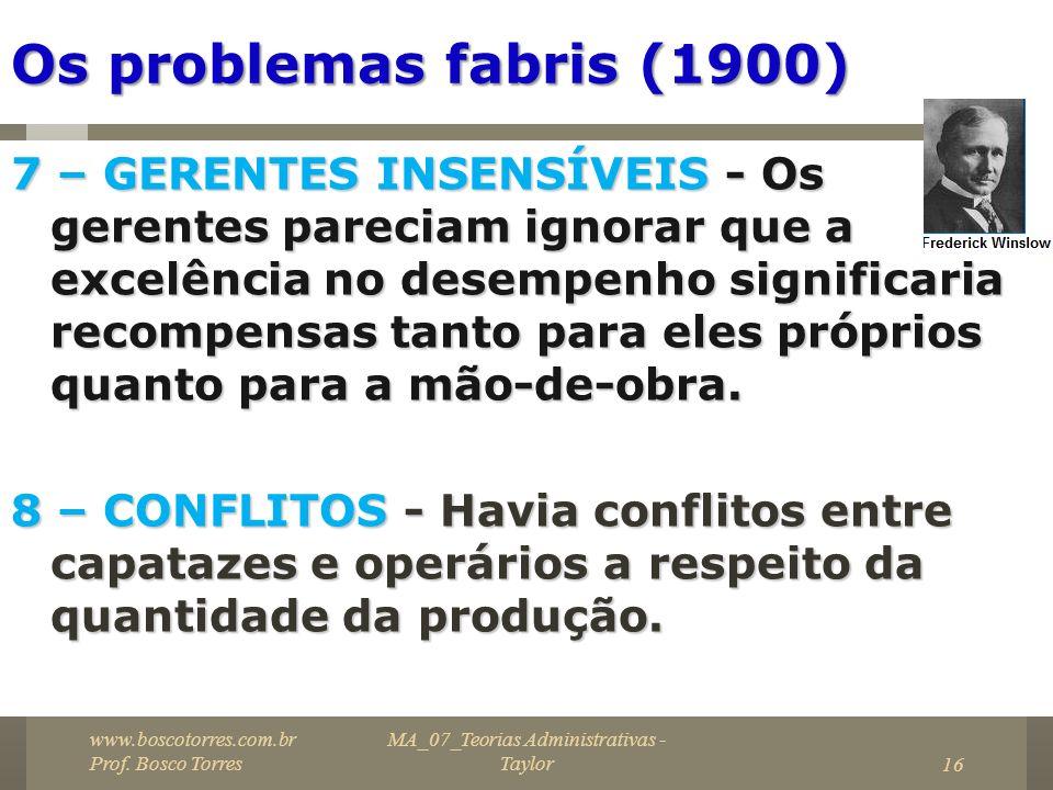 MA_07_Teorias Administrativas - Taylor16 Os problemas fabris (1900) 7 – GERENTES INSENSÍVEIS - Os gerentes pareciam ignorar que a excelência no desemp