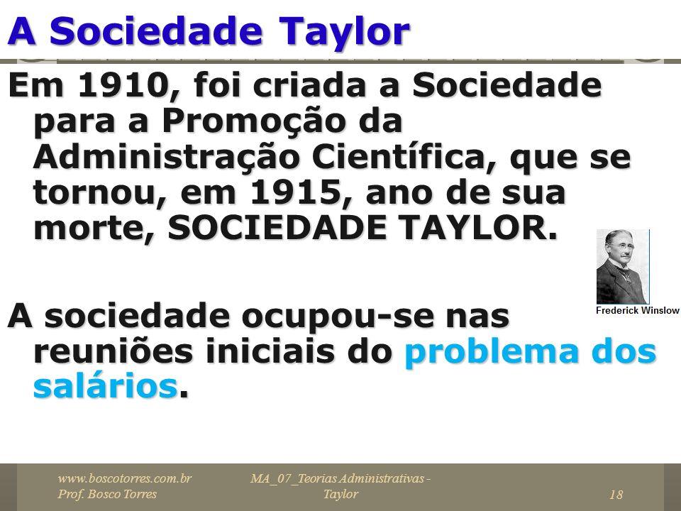 MA_07_Teorias Administrativas - Taylor18 A Sociedade Taylor Em 1910, foi criada a Sociedade para a Promoção da Administração Científica, que se tornou
