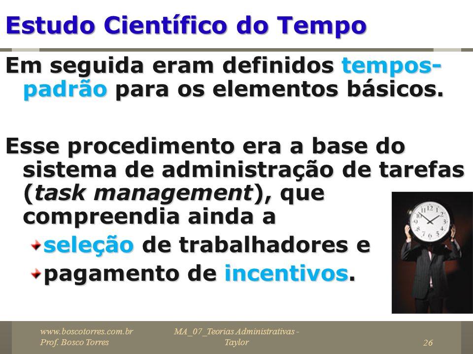 MA_07_Teorias Administrativas - Taylor26 Estudo Científico do Tempo Em seguida eram definidos tempos- padrão para os elementos básicos. Esse procedime