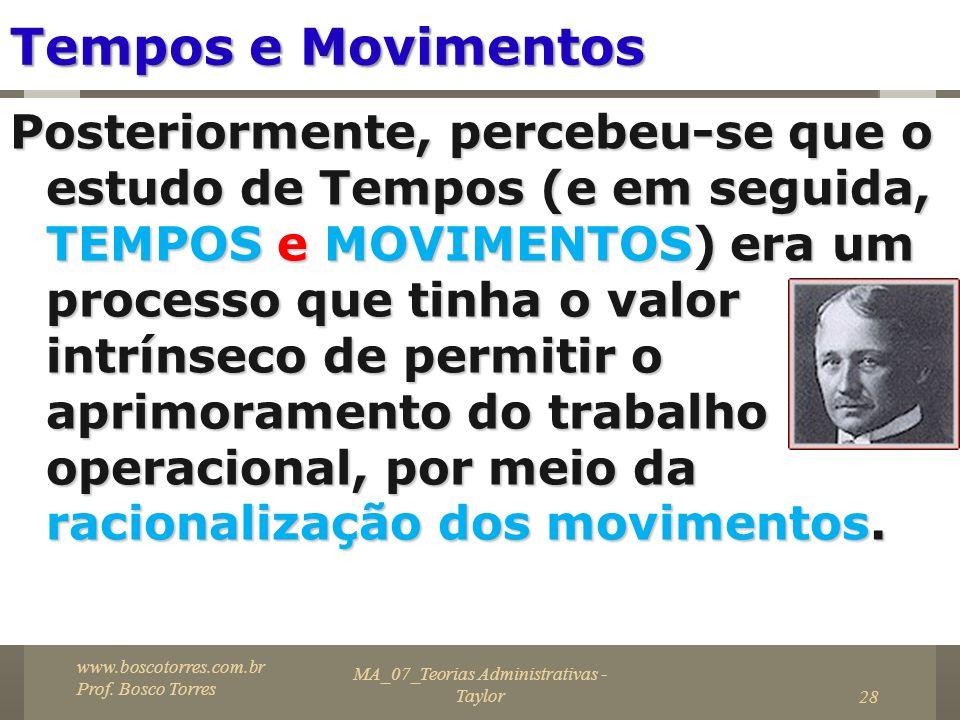 MA_07_Teorias Administrativas - Taylor28 Tempos e Movimentos Posteriormente, percebeu-se que o estudo de Tempos (e em seguida, TEMPOS e MOVIMENTOS) er