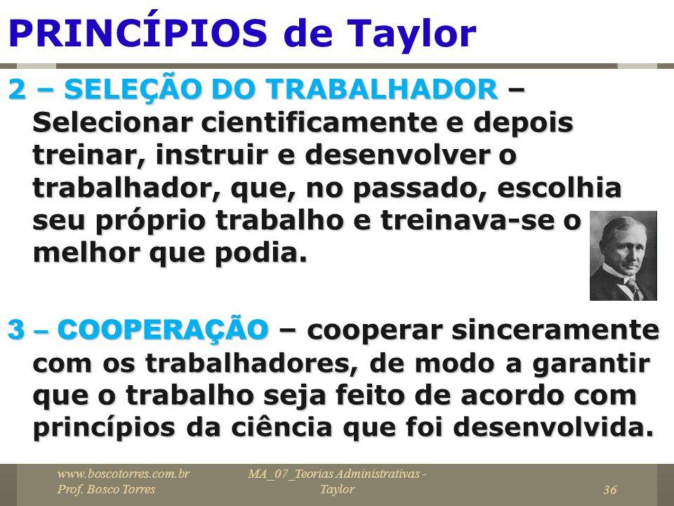 MA_07_Teorias Administrativas - Taylor36 PRINCÍPIOS de Taylor 2 – SELEÇÃO DO TRABALHADOR – Selecionar cientificamente e depois treinar, instruir e des