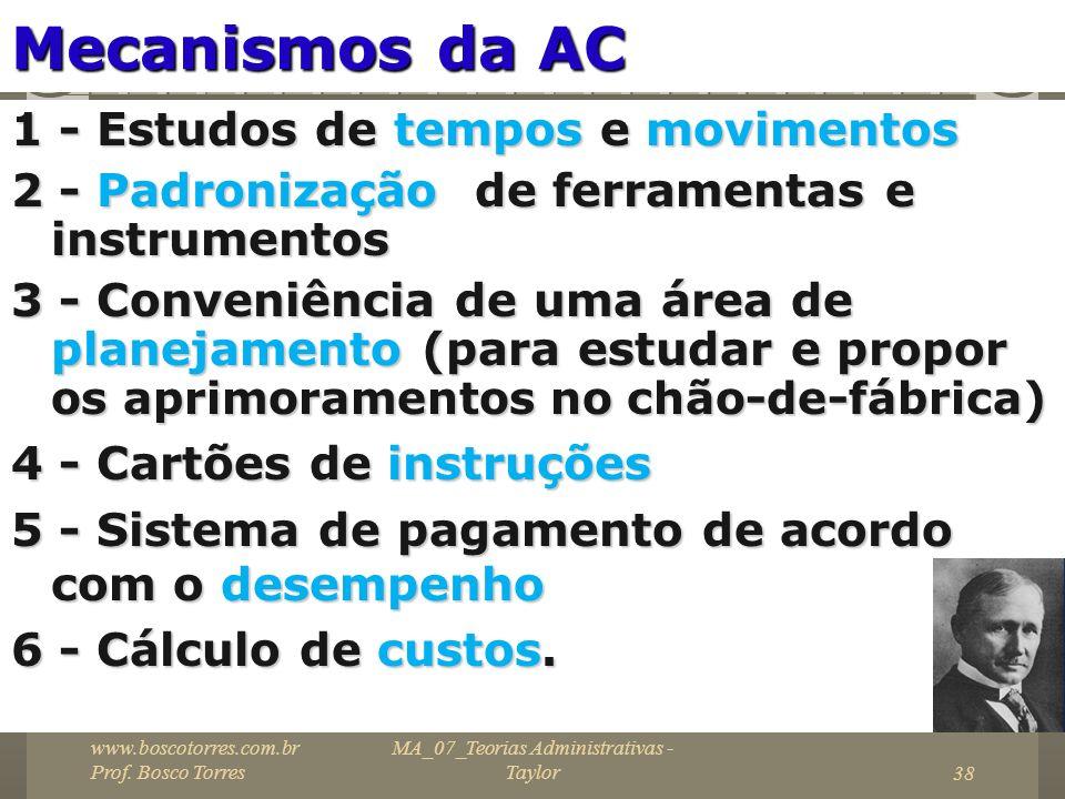 MA_07_Teorias Administrativas - Taylor38 Mecanismos da AC 1 - Estudos de tempos e movimentos 2 - Padronização de ferramentas e instrumentos 3 - Conven