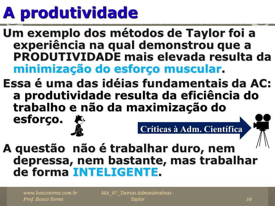 MA_07_Teorias Administrativas - Taylor39 A produtividade Um exemplo dos métodos de Taylor foi a experiência na qual demonstrou que a PRODUTIVIDADE mai
