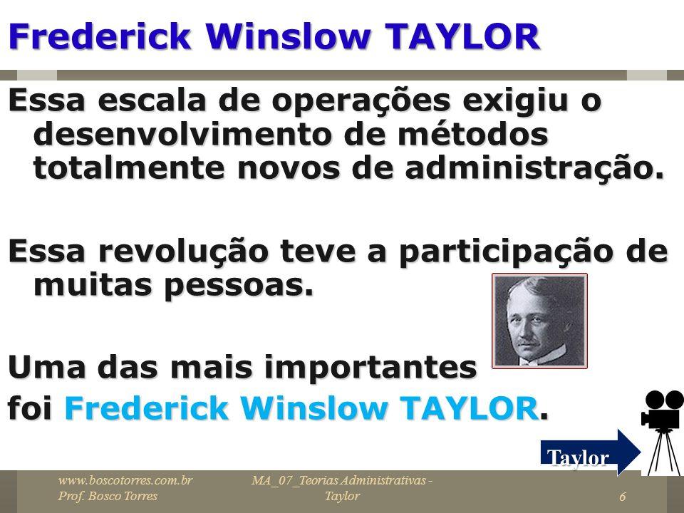 MA_07_Teorias Administrativas - Taylor6 Frederick Winslow TAYLOR Essa escala de operações exigiu o desenvolvimento de métodos totalmente novos de admi