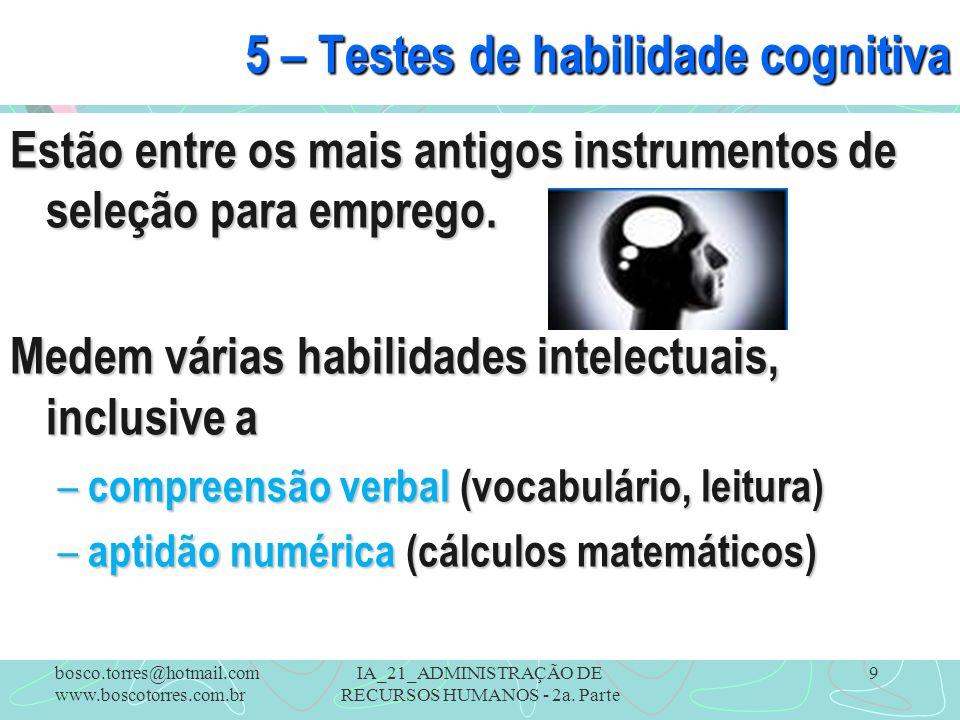 IA_21_ADMINISTRAÇÃO DE RECURSOS HUMANOS - 2a. Parte 9 5 – Testes de habilidade cognitiva Estão entre os mais antigos instrumentos de seleção para empr