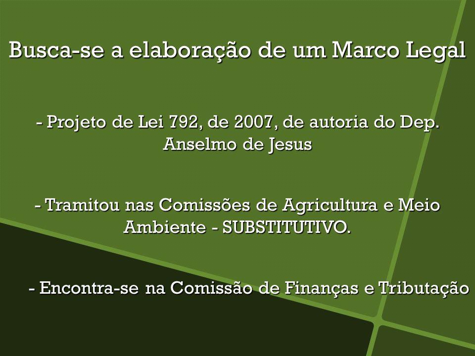 Busca-se a elaboração de um Marco Legal - Projeto de Lei 792, de 2007, de autoria do Dep. Anselmo de Jesus - Tramitou nas Comissões de Agricultura e M