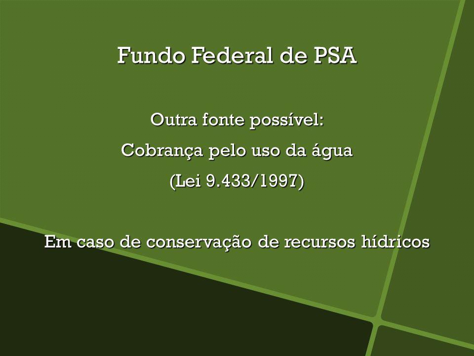 Fundo Federal de PSA Outra fonte possível: Cobrança pelo uso da água (Lei 9.433/1997) Em caso de conservação de recursos hídricos