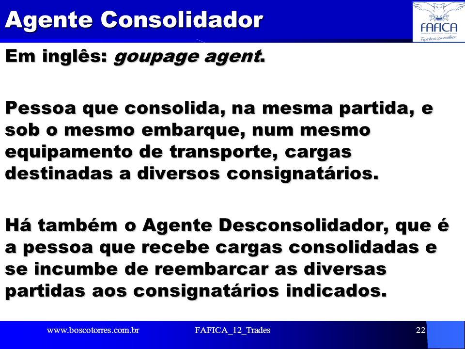 Agente Consolidador Em inglês: goupage agent. Pessoa que consolida, na mesma partida, e sob o mesmo embarque, num mesmo equipamento de transporte, car