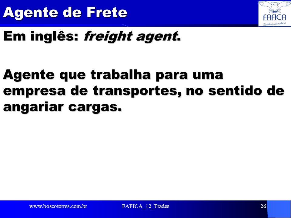 Agente de Frete Em inglês: freight agent. Agente que trabalha para uma empresa de transportes, no sentido de angariar cargas. www.boscotorres.com.brFA