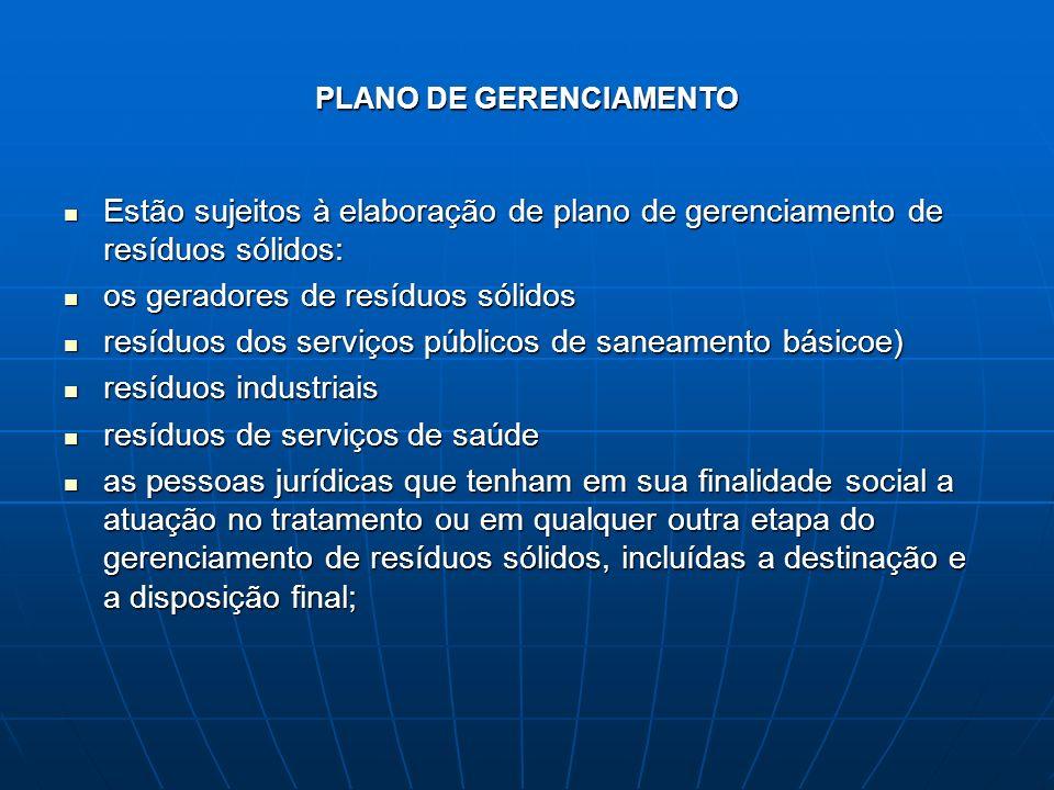 PLANO DE GERENCIAMENTO Estão sujeitos à elaboração de plano de gerenciamento de resíduos sólidos: Estão sujeitos à elaboração de plano de gerenciament