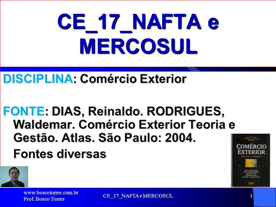 CE_17_NAFTA e MERCOSUL1 DISCIPLINA: Comércio Exterior FONTE: DIAS, Reinaldo. RODRIGUES, Waldemar. Comércio Exterior Teoria e Gestão. Atlas. São Paulo: