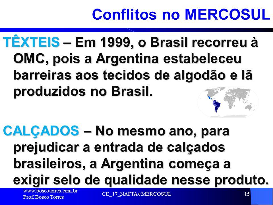 CE_17_NAFTA e MERCOSUL15 Conflitos no MERCOSUL TÊXTEIS – Em 1999, o Brasil recorreu à OMC, pois a Argentina estabeleceu barreiras aos tecidos de algod