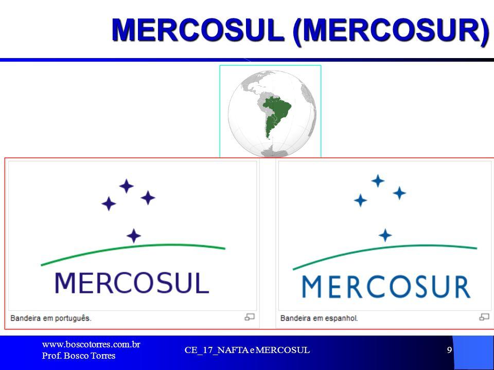 MERCOSUL (MERCOSUR). www.boscotorres.com.br Prof. Bosco Torres CE_17_NAFTA e MERCOSUL9
