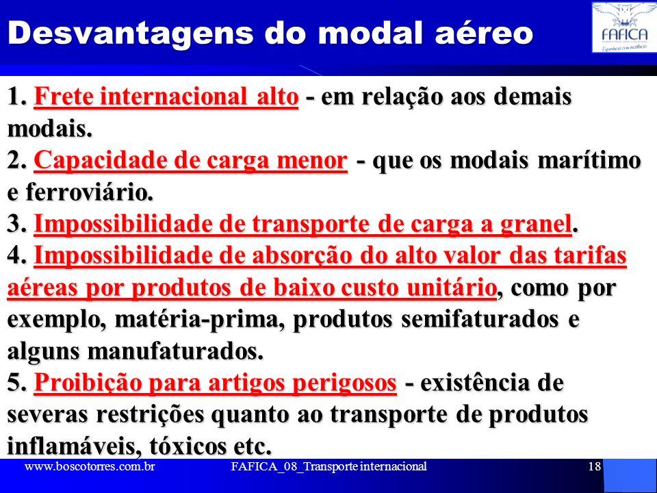 Desvantagens do modal aéreo 1. Frete internacional alto - em relação aos demais modais. 2. Capacidade de carga menor - que os modais marítimo e ferrov