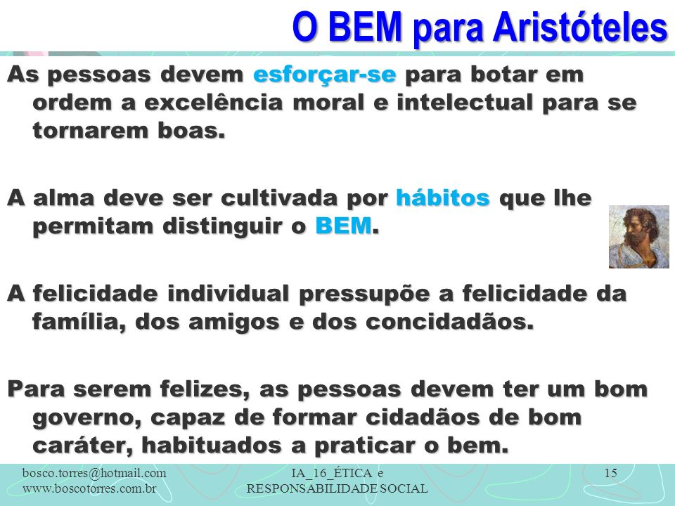O BEM para Aristóteles As pessoas devem esforçar-se para botar em ordem a excelência moral e intelectual para se tornarem boas. A alma deve ser cultiv