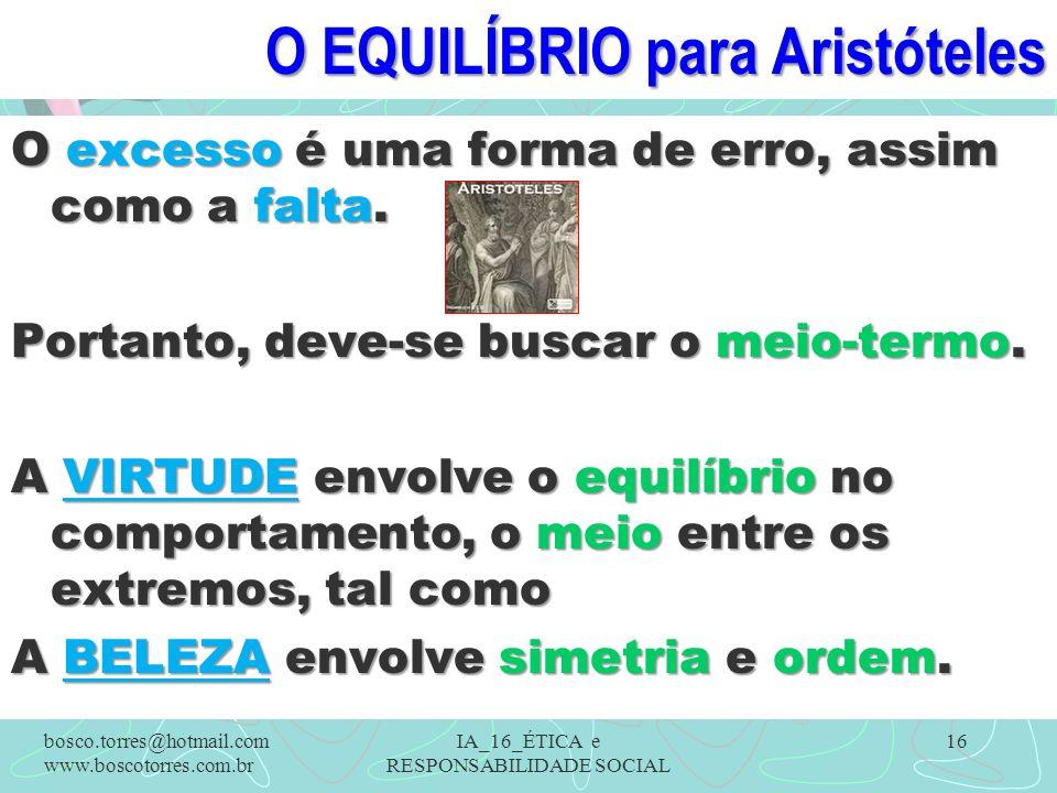 O EQUILÍBRIO para Aristóteles O excesso é uma forma de erro, assim como a falta. Portanto, deve-se buscar o meio-termo. A VIRTUDE envolve o equilíbrio