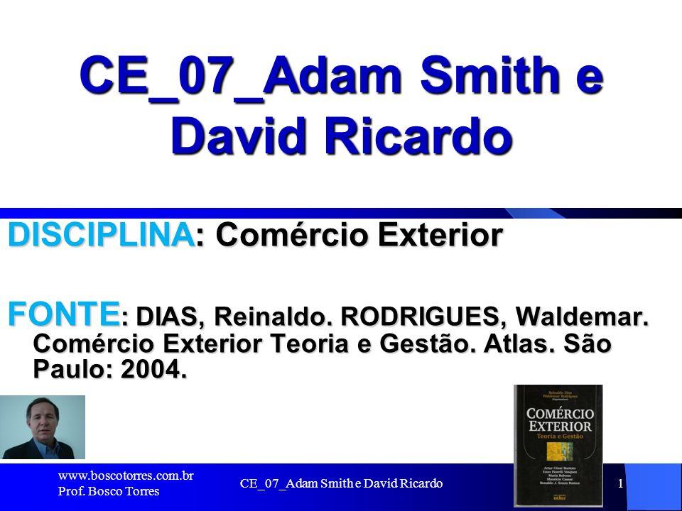 CE_07_Adam Smith e David Ricardo42 A teoria de David Ricardo Pela Teoria das Vantagens Relativas, de David Ricardo, a vantagem apresentada por A na produção de tecido (100-90 = 10) é inferior à vantagem apresentada também por A na produção de vinho (120-80 = 40).