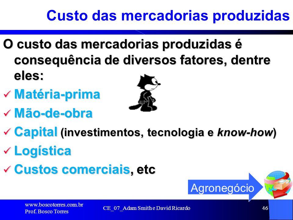 CE_07_Adam Smith e David Ricardo46 Custo das mercadorias produzidas O custo das mercadorias produzidas é consequência de diversos fatores, dentre eles