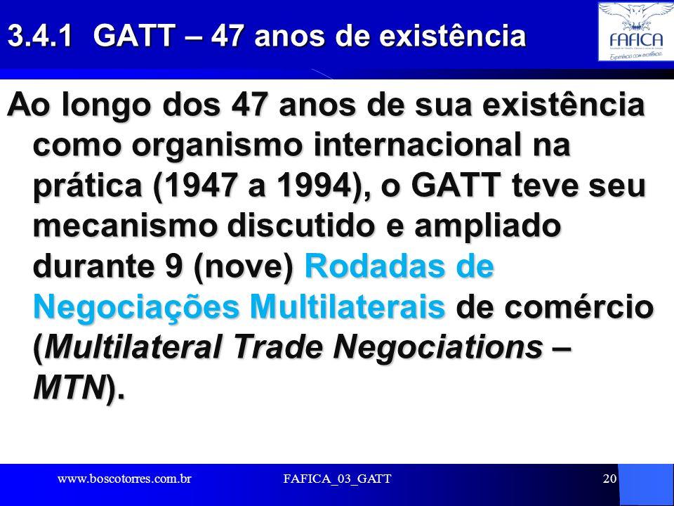 FAFICA_03_GATT20 3.4.1 GATT – 47 anos de existência Ao longo dos 47 anos de sua existência como organismo internacional na prática (1947 a 1994), o GA