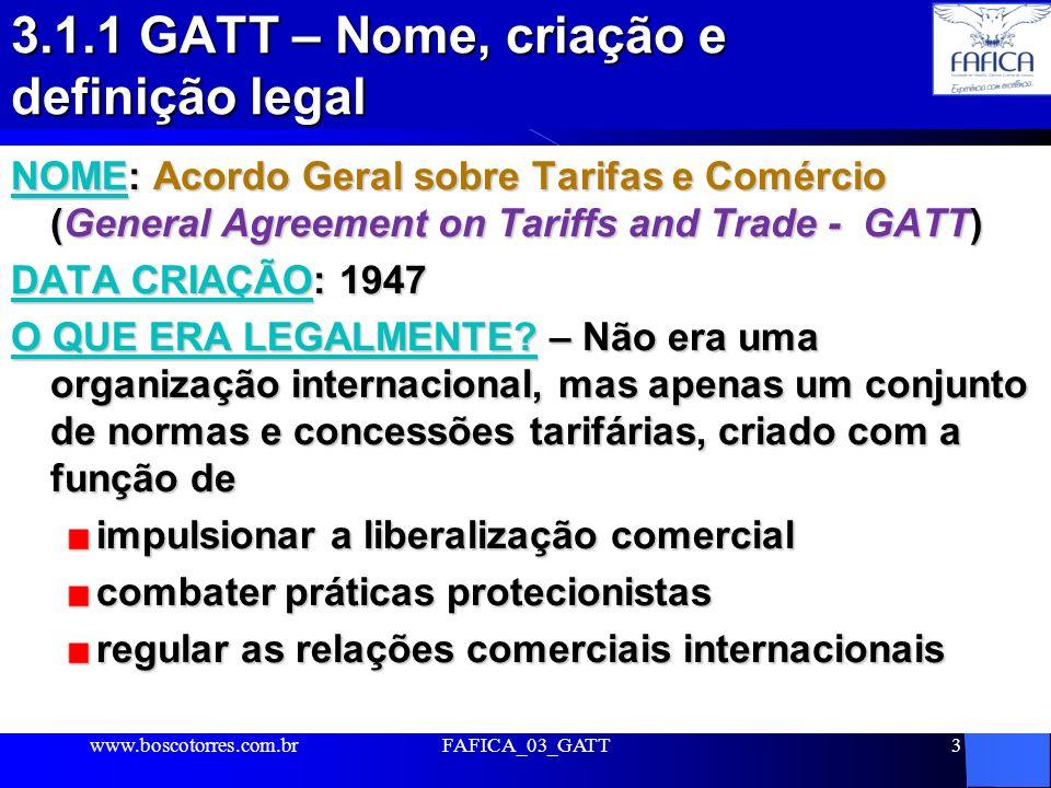3 3.1.1 GATT – Nome, criação e definição legal NOME: Acordo Geral sobre Tarifas e Comércio (General Agreement on Tariffs and Trade - GATT) DATA CRIAÇÃ