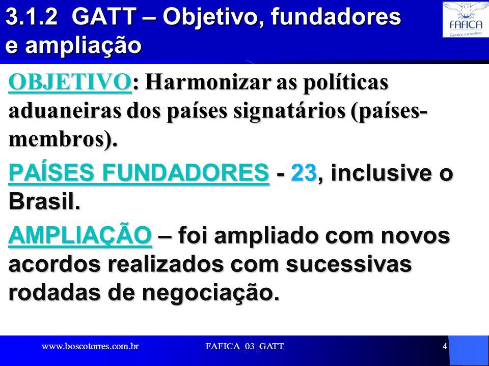 FAFICA_03_GATT4 3.1.2 GATT – Objetivo, fundadores e ampliação OBJETIVO: Harmonizar as políticas aduaneiras dos países signatários (países- membros). P