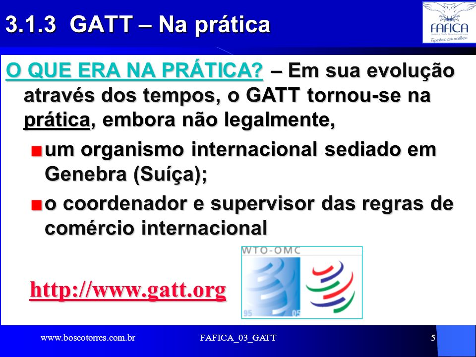 FAFICA_03_GATT5 3.1.3 GATT – Na prática O QUE ERA NA PRÁTICA? – Em sua evolução através dos tempos, o GATT tornou-se na prática, embora não legalmente