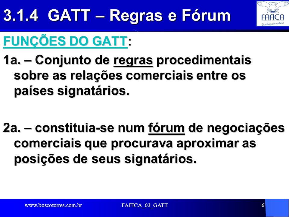 FAFICA_03_GATT6 3.1.4 GATT – Regras e Fórum FUNÇÕES DO GATT: 1a. – Conjunto de regras procedimentais sobre as relações comerciais entre os países sign