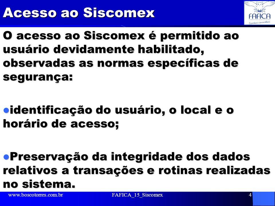 Administração do SISCOMEX O SISCOMEX é administrado pela Secretaria de Comércio Exterior, do MDIC - www2.desenvolvimento.gov.br/sitio/secex Secretaria da Receita Federal - www.receita.fazenda.gov.br www.receita.fazenda.gov.br Banco Central do Brasil (BACEN) - www.bcb.gov.br www.bcb.gov.br www.boscotorres.com.brFAFICA_15_Siscomex5