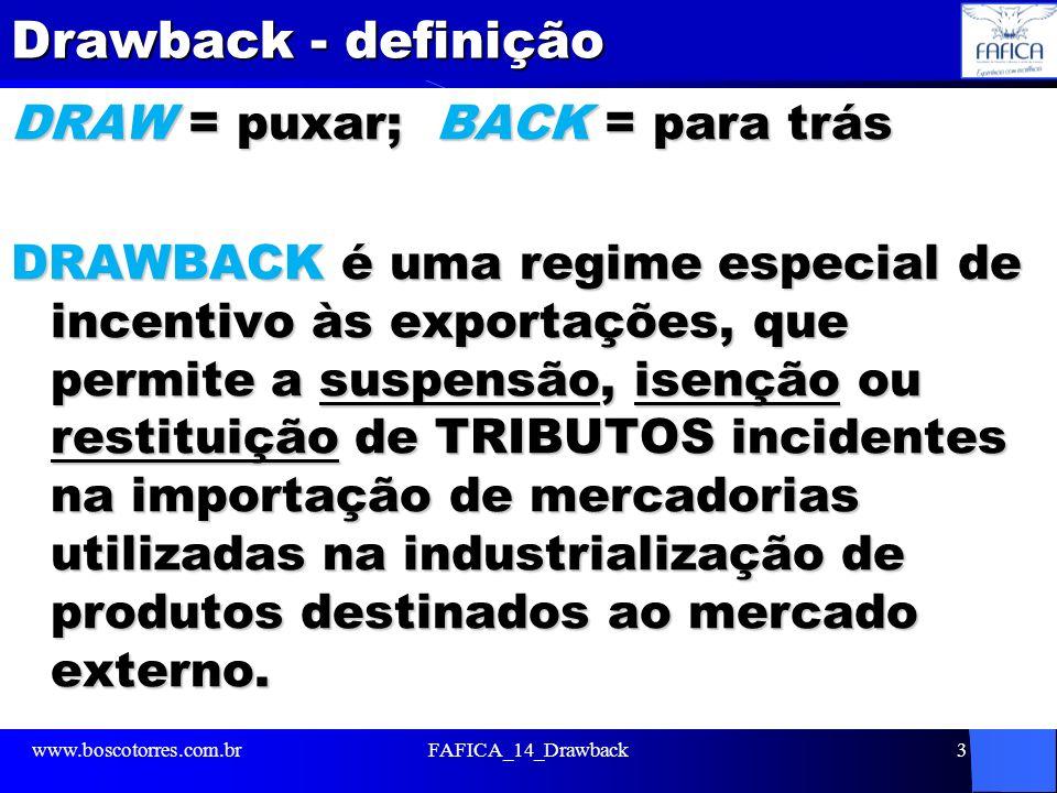 Drawback - definição DRAW = puxar; BACK = para trás DRAWBACK é uma regime especial de incentivo às exportações, que permite a suspensão, isenção ou restituição de TRIBUTOS incidentes na importação de mercadorias utilizadas na industrialização de produtos destinados ao mercado externo.