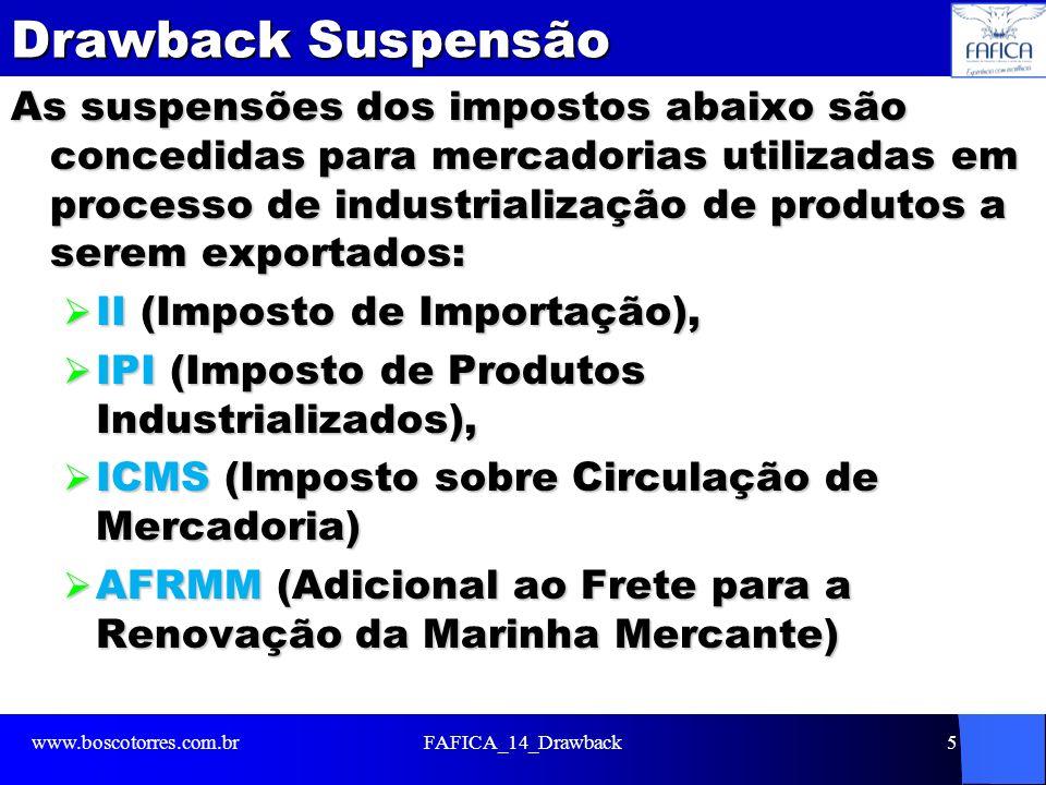 Drawback Suspensão As suspensões dos impostos abaixo são concedidas para mercadorias utilizadas em processo de industrialização de produtos a serem exportados: II (Imposto de Importação), II (Imposto de Importação), IPI (Imposto de Produtos Industrializados), IPI (Imposto de Produtos Industrializados), ICMS (Imposto sobre Circulação de Mercadoria) ICMS (Imposto sobre Circulação de Mercadoria) AFRMM (Adicional ao Frete para a Renovação da Marinha Mercante) AFRMM (Adicional ao Frete para a Renovação da Marinha Mercante) www.boscotorres.com.brFAFICA_14_Drawback5