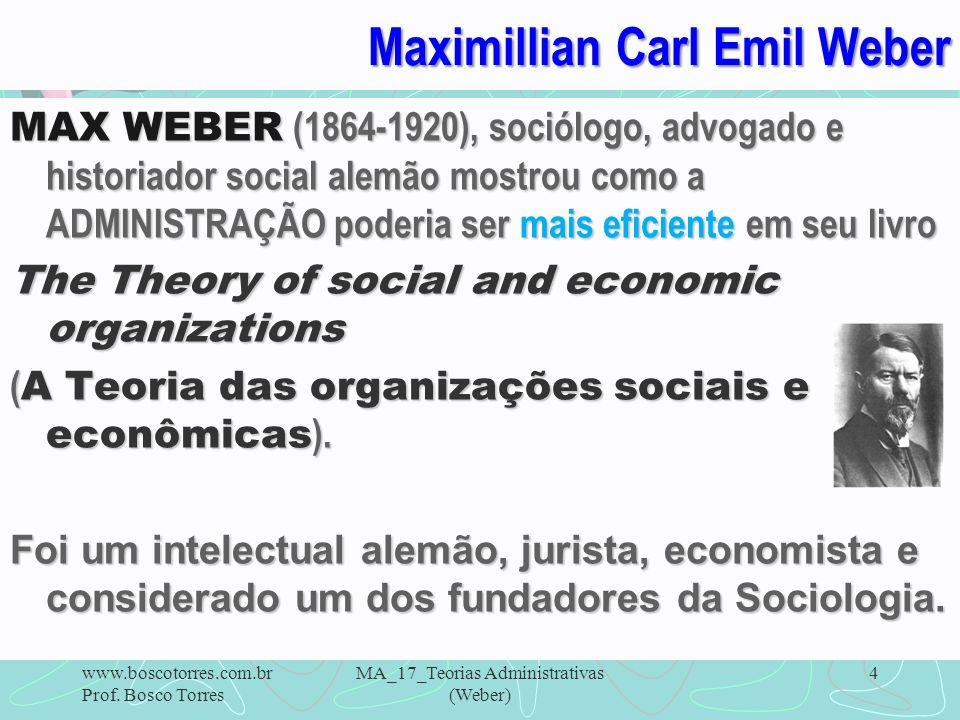 4 Maximillian Carl Emil Weber MAX WEBER (1864-1920), sociólogo, advogado e historiador social alemão mostrou como a ADMINISTRAÇÃO poderia ser mais efi
