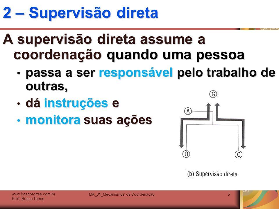MA_01_Mecanismos de Coordenação5 2 – Supervisão direta A supervisão direta assume a coordenação quando uma pessoa passa a ser responsável pelo trabalh